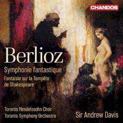 Symphonie fantastique / Fantaisie sur la Tempête de Shakespeare by Berlioz ;   Toronto Mendelssohn Choir ,   Toronto Symphony Orchestra ,   Sir Andrew Davis
